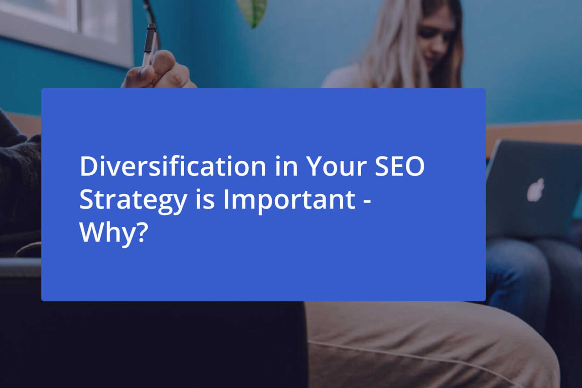 Diversification in Your SEO Strategy is Important – Why?